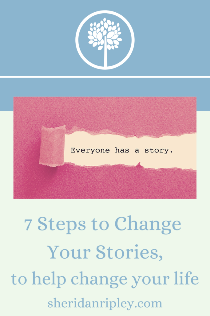 13. 7 Easy Steps to Change Your Stories so you can Change Your Life!