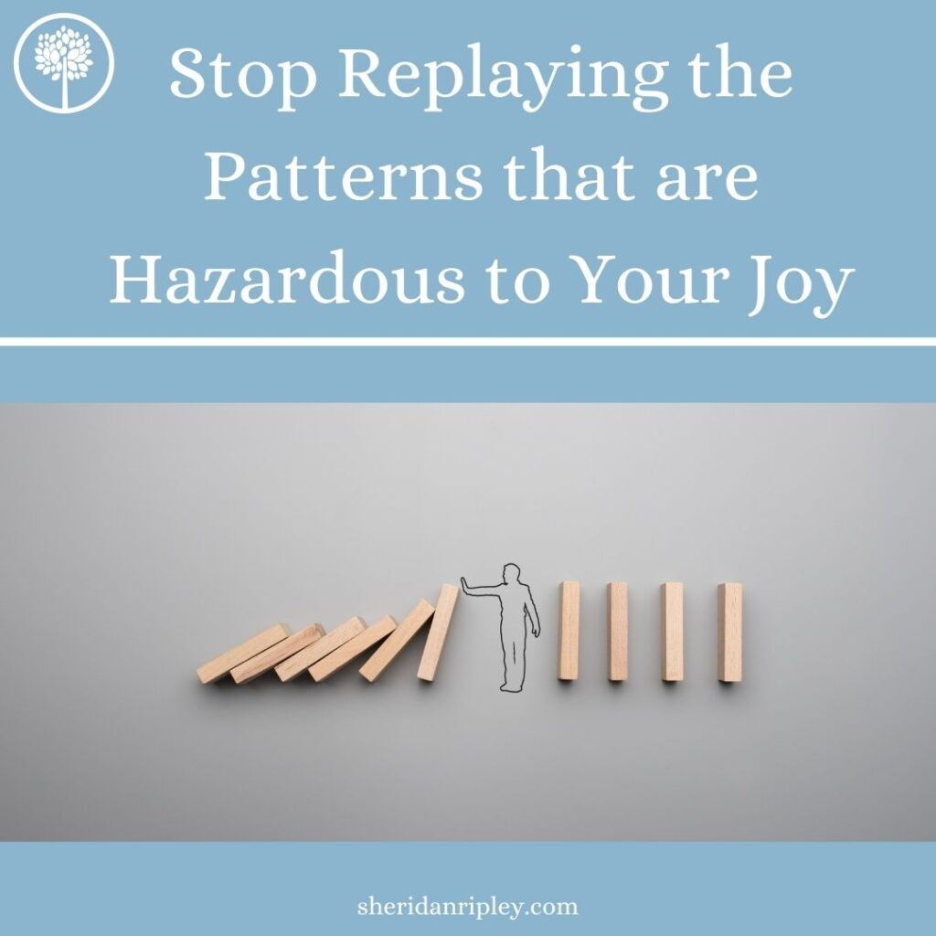 7 Steps to Stop Replaying the Patterns that are Hazardous to Your Joy