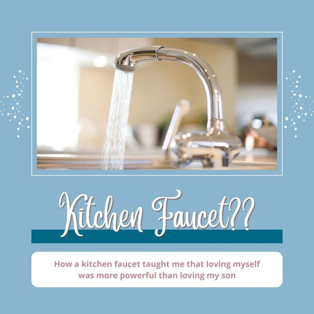 How a Kitchen Faucet Taught Me that Loving Myself was More Powerful than Loving My Son